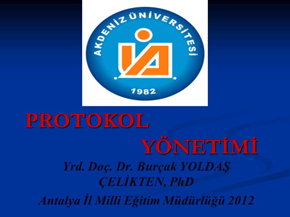 PROTOKOL YÖNETİMİ Yrd. Doç. Dr. Burçak YOLDAŞ ÇELİKTEN, PhD Antalya İl Milli Eğitim Müdürlüğü 2012