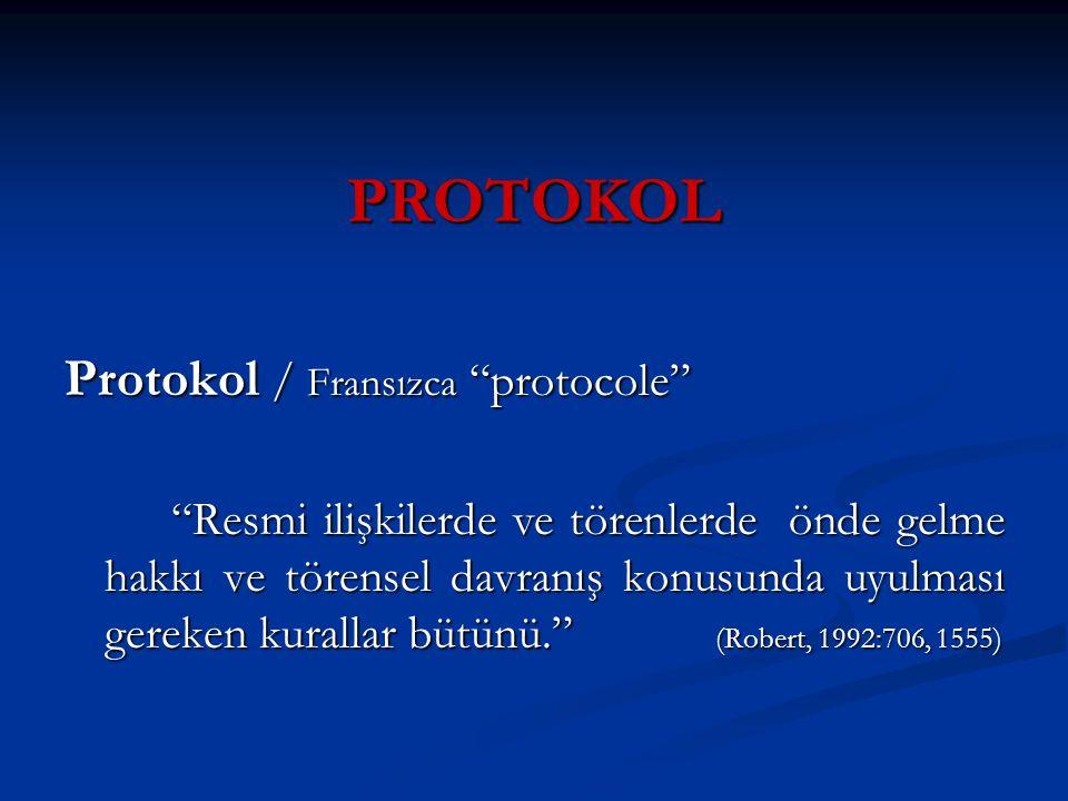 PROTOKOL Protokol / Fransızca protocole Resmi ilişkilerde ve törenlerde önde gelme hakkı ve törensel davranış konusunda uyulması gereken kurallar bütünü. (Robert, 1992:706, 1555)