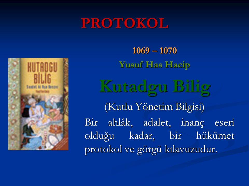 PROTOKOL 1069 – 1070 Yusuf Has Hacip Kutadgu Bilig (Kutlu Yönetim Bilgisi) Bir ahlâk, adalet, inanç eseri olduğu kadar, bir hükümet protokol ve görgü kılavuzudur.