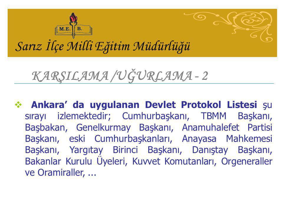 KARŞILAMA /UĞURLAMA - 2  Ankara' da uygulanan Devlet Protokol Listesi şu sırayı izlemektedir; Cumhurbaşkanı, TBMM Başkanı, Başbakan, Genelkurmay Başk