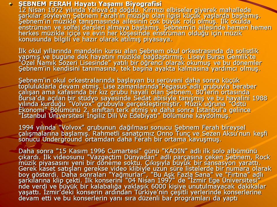 ŞEBNEM FERAH Hayatı Yaşamı Biyografisi 12 Nisan 1972 yılında Yalova'da doğdu. Kırmızı elbiseler giyerek mahallede şarkılar söyleyen Şebnem Ferah'ın mü