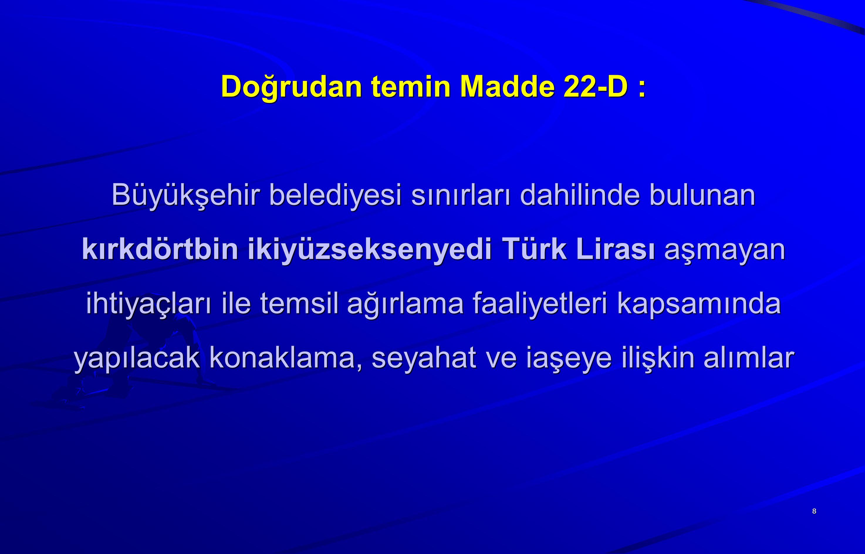 Doğrudan temin Madde 22-D : Büyükşehir belediyesi sınırları dahilinde bulunan kırkdörtbin ikiyüzseksenyedi Türk Lirası aşmayan ihtiyaçları ile temsil