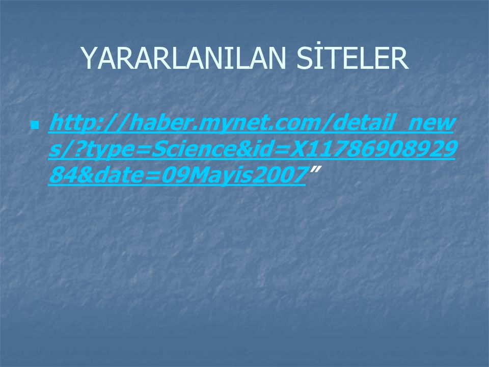 YARARLANILAN SİTELER http://haber.mynet.com/detail_new s/?type=Science&id=X11786908929 84&date=09Mayis2007 http://haber.mynet.com/detail_new s/?type=Science&id=X11786908929 84&date=09Mayis2007