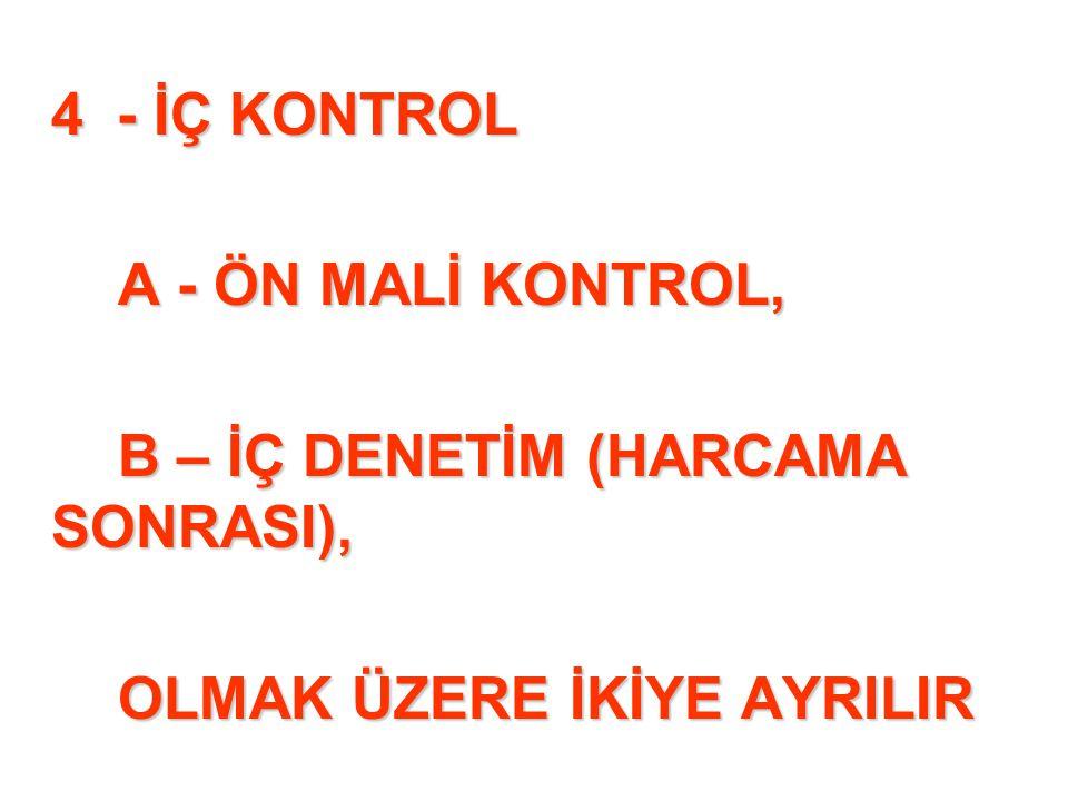 4 - İÇ KONTROL A - ÖN MALİ KONTROL, B – İÇ DENETİM (HARCAMA SONRASI), OLMAK ÜZERE İKİYE AYRILIR