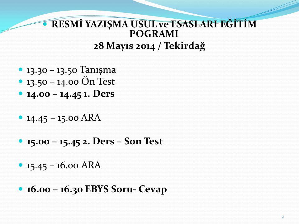 RESMİ YAZIŞMA USUL ve ESASLARI EĞİTİM POGRAMI 28 Mayıs 2014 / Tekirdağ 13.30 – 13.50 Tanışma 13.50 – 14.00 Ön Test 14.00 – 14.45 1.