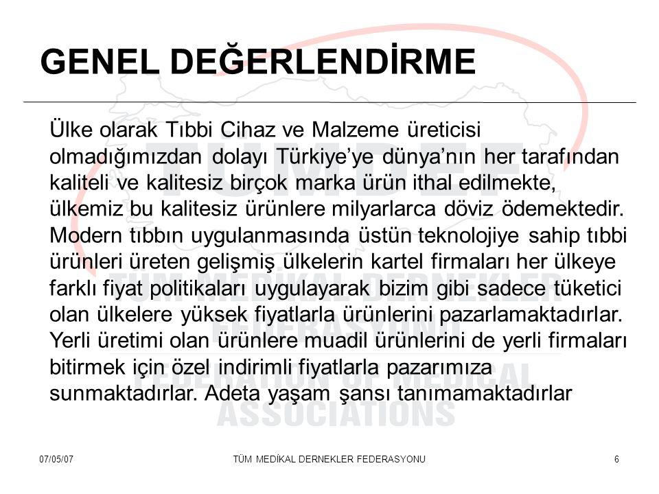 07/05/07TÜM MEDİKAL DERNEKLER FEDERASYONU6 GENEL DEĞERLENDİRME Ülke olarak Tıbbi Cihaz ve Malzeme üreticisi olmadığımızdan dolayı Türkiye'ye dünya'nın her tarafından kaliteli ve kalitesiz birçok marka ürün ithal edilmekte, ülkemiz bu kalitesiz ürünlere milyarlarca döviz ödemektedir.