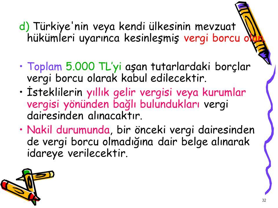 32 d) Türkiye'nin veya kendi ülkesinin mevzuat hükümleri uyarınca kesinleşmiş vergi borcu olan. Toplam 5.000 TL'yi aşan tutarlardaki borçlar vergi bor
