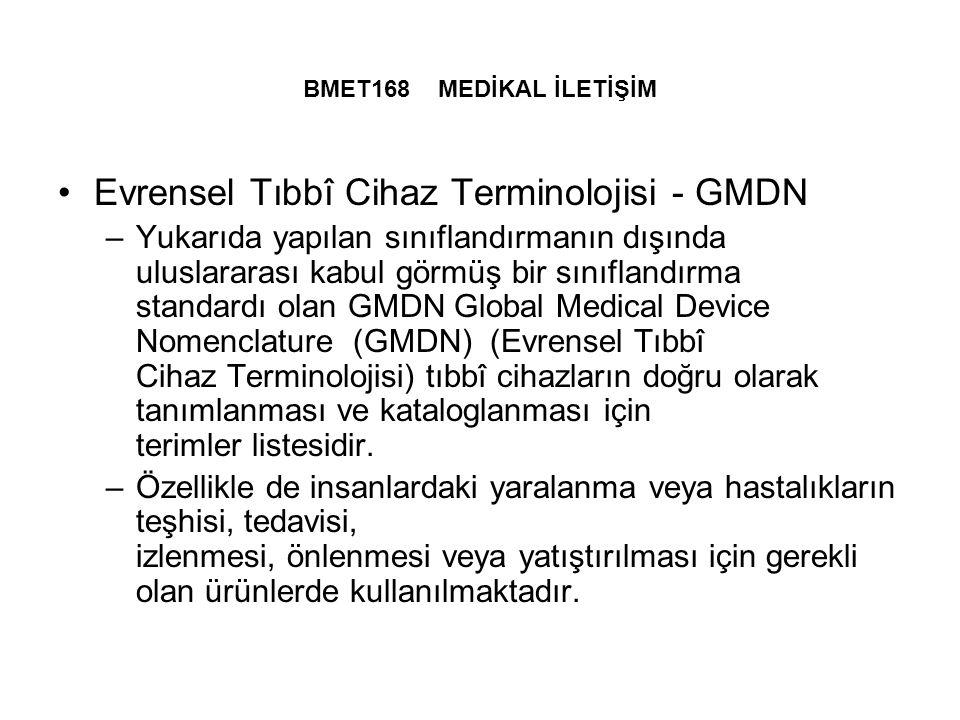 BMET168 MEDİKAL İLETİŞİM Evrensel Tıbbî Cihaz Terminolojisi - GMDN –Yukarıda yapılan sınıflandırmanın dışında uluslararası kabul görmüş bir sınıflandırma standardı olan GMDN Global Medical Device Nomenclature (GMDN) (Evrensel Tıbbî Cihaz Terminolojisi) tıbbî cihazların doğru olarak tanımlanması ve kataloglanması için terimler listesidir.