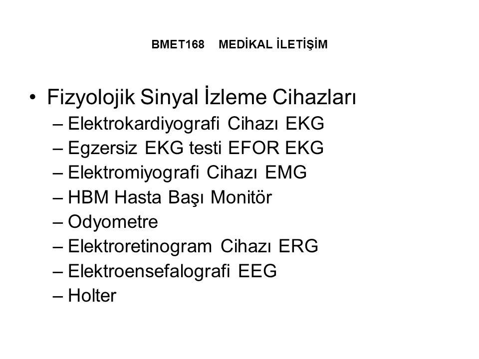 BMET168 MEDİKAL İLETİŞİM Fizyolojik Sinyal İzleme Cihazları –Elektrokardiyografi Cihazı EKG –Egzersiz EKG testi EFOR EKG –Elektromiyografi Cihazı EMG –HBM Hasta Başı Monitör –Odyometre –Elektroretinogram Cihazı ERG –Elektroensefalografi EEG –Holter