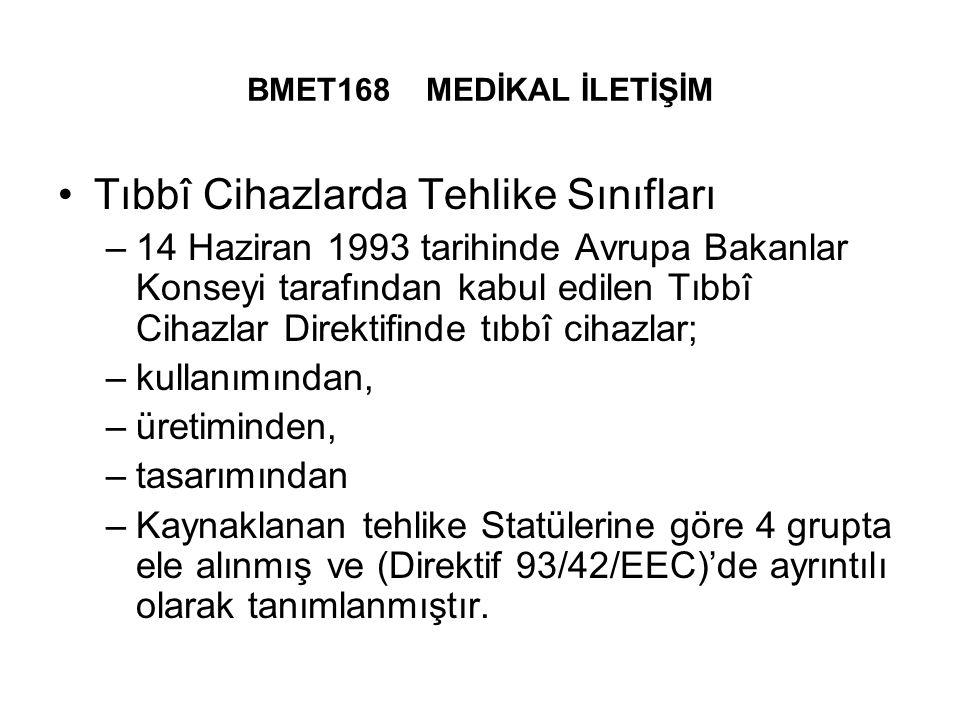 BMET168 MEDİKAL İLETİŞİM Tıbbî Cihazlarda Tehlike Sınıfları –14 Haziran 1993 tarihinde Avrupa Bakanlar Konseyi tarafından kabul edilen Tıbbî Cihazlar Direktifinde tıbbî cihazlar; –kullanımından, –üretiminden, –tasarımından –Kaynaklanan tehlike Statülerine göre 4 grupta ele alınmış ve (Direktif 93/42/EEC)'de ayrıntılı olarak tanımlanmıştır.