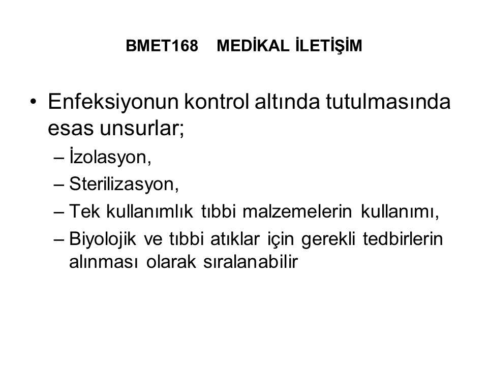 BMET168 MEDİKAL İLETİŞİM Enfeksiyonun kontrol altında tutulmasında esas unsurlar; –İzolasyon, –Sterilizasyon, –Tek kullanımlık tıbbi malzemelerin kullanımı, –Biyolojik ve tıbbi atıklar için gerekli tedbirlerin alınması olarak sıralanabilir