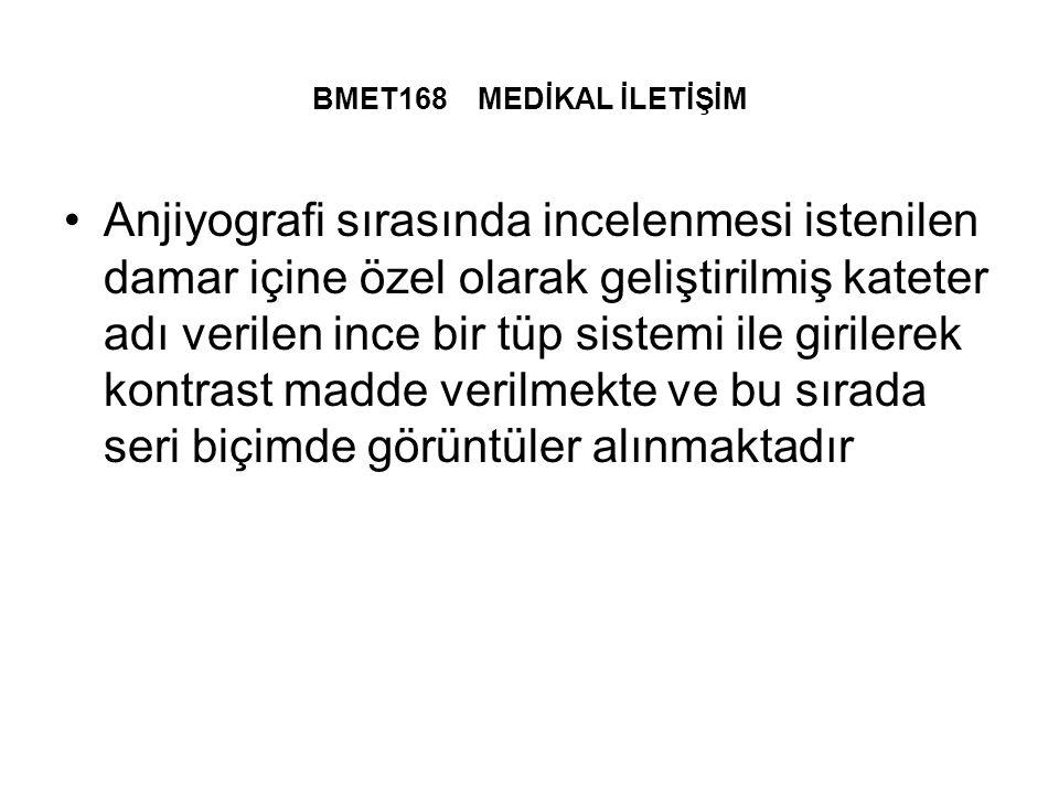 BMET168 MEDİKAL İLETİŞİM Anjiyografi sırasında incelenmesi istenilen damar içine özel olarak geliştirilmiş kateter adı verilen ince bir tüp sistemi ile girilerek kontrast madde verilmekte ve bu sırada seri biçimde görüntüler alınmaktadır