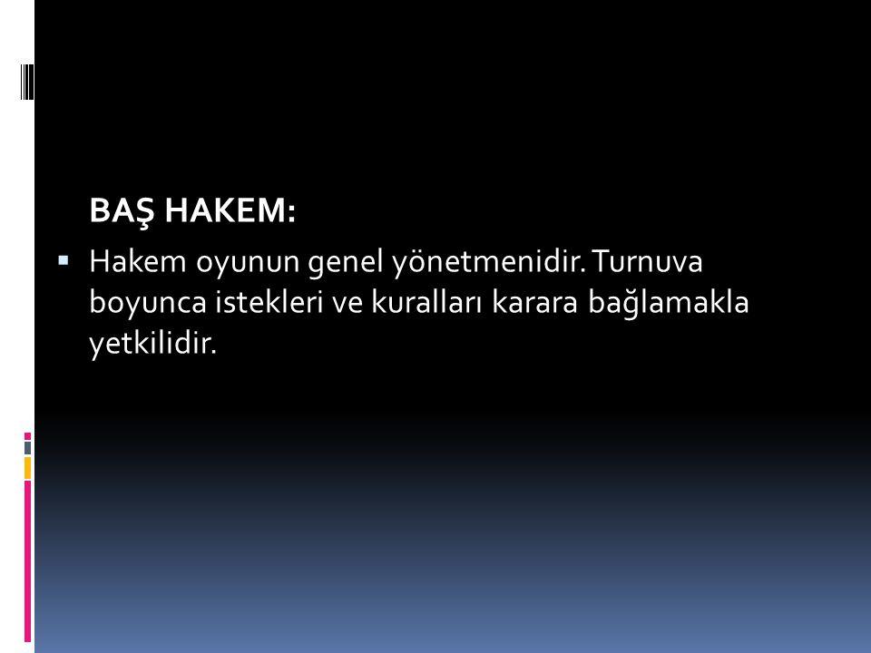 BAŞ HAKEM:  Hakem oyunun genel yönetmenidir. Turnuva boyunca istekleri ve kuralları karara bağlamakla yetkilidir.