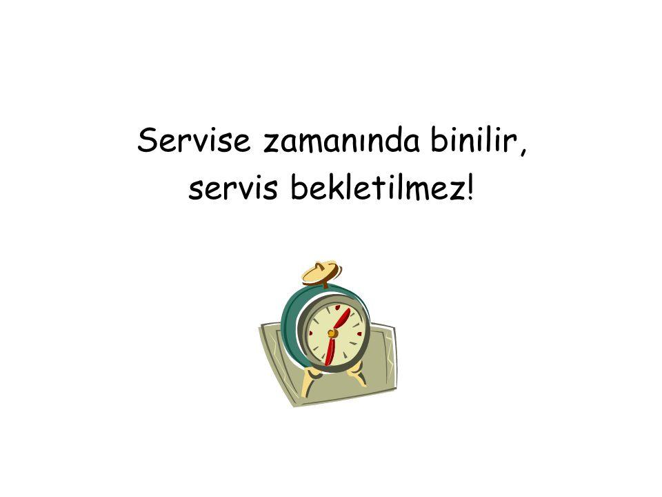 Servise zamanında binilir, servis bekletilmez!