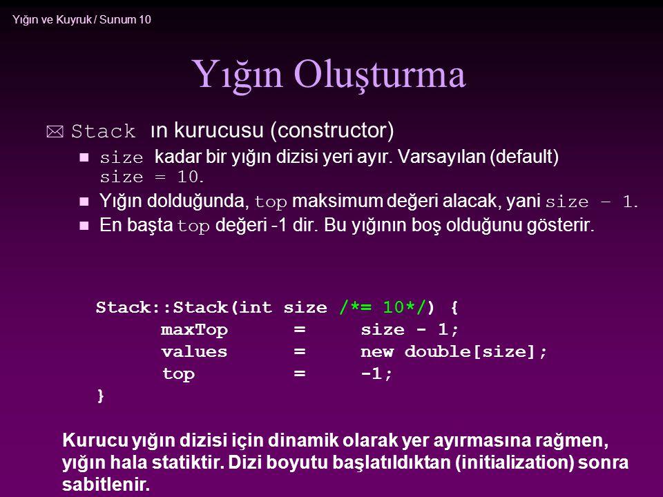 Yığın ve Kuyruk / Sunum 10 Yığın Oluşturma  Stack ın kurucusu (constructor) size kadar bir yığın dizisi yeri ayır. Varsayılan (default) size = 10. Yı