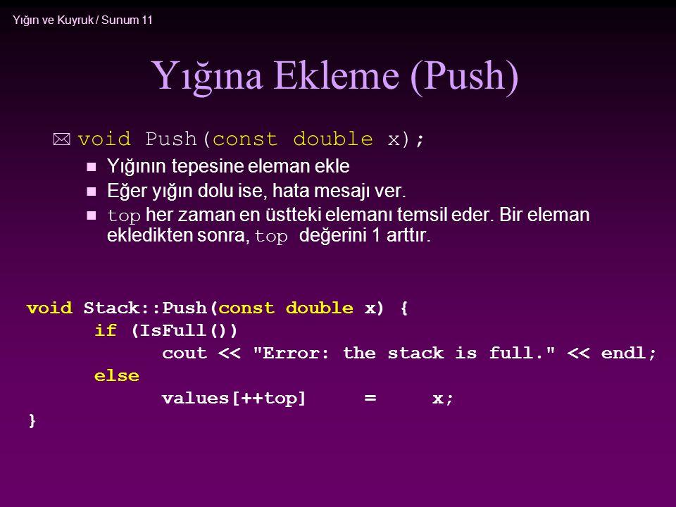 Yığın ve Kuyruk / Sunum 11 Yığına Ekleme (Push) * void Push(const double x); n Yığının tepesine eleman ekle n Eğer yığın dolu ise, hata mesajı ver. to