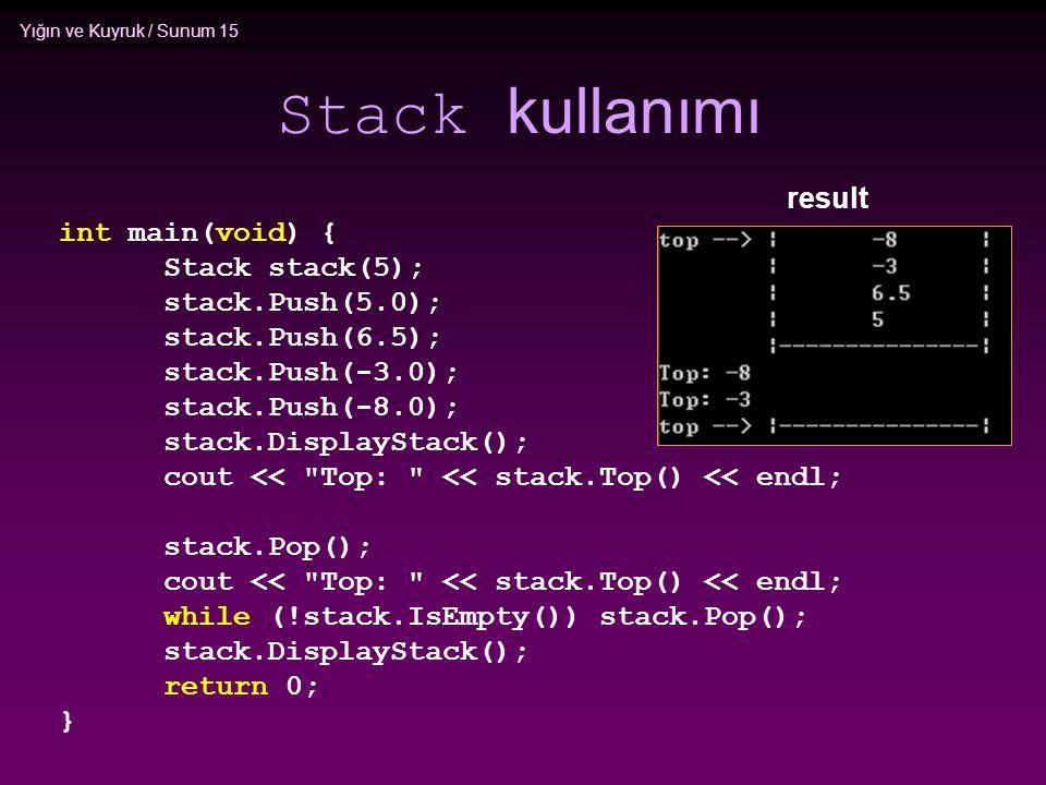 Yığın ve Kuyruk / Sunum 15 Stack kullanımı int main(void) { Stack stack(5); stack.Push(5.0); stack.Push(6.5); stack.Push(-3.0); stack.Push(-8.0); stac