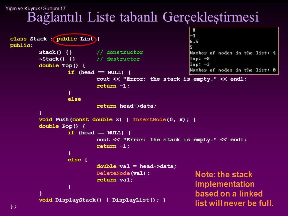 Yığın ve Kuyruk / Sunum 17 Bağlantılı Liste tabanlı Gerçekleştirmesi class Stack : public List { public: Stack() {}// constructor ~Stack() {}// destru