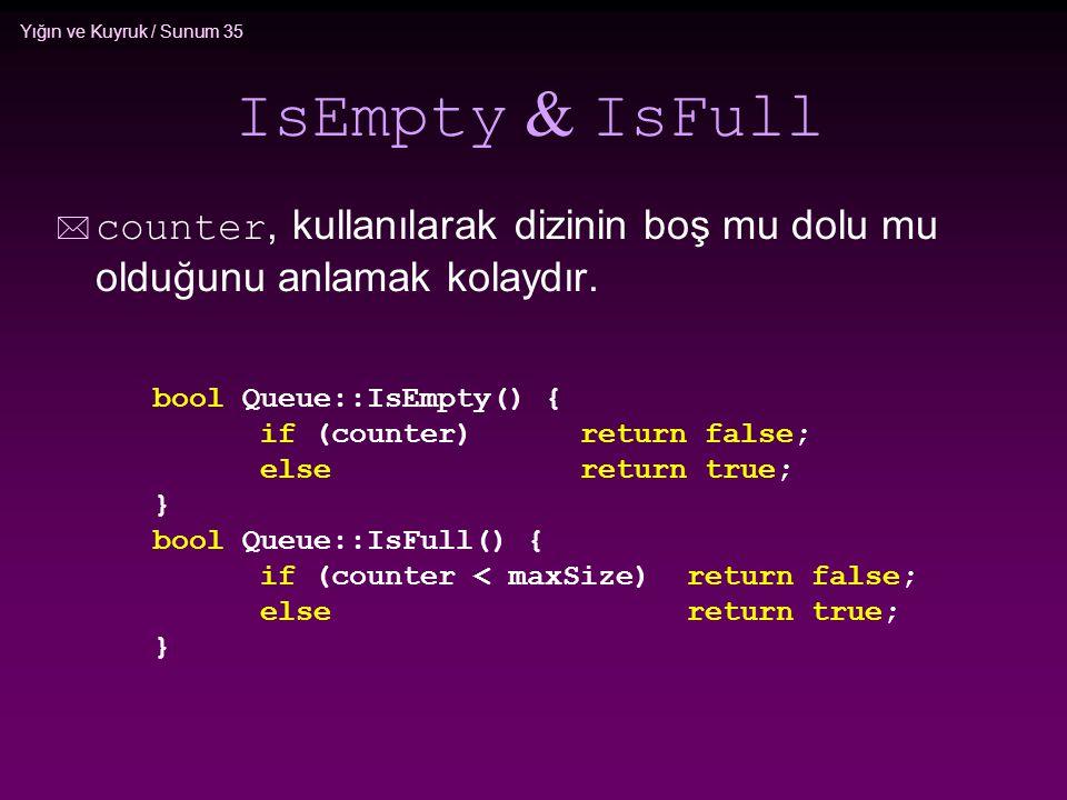 Yığın ve Kuyruk / Sunum 35 IsEmpty & IsFull  counter, kullanılarak dizinin boş mu dolu mu olduğunu anlamak kolaydır. bool Queue::IsEmpty() { if (coun