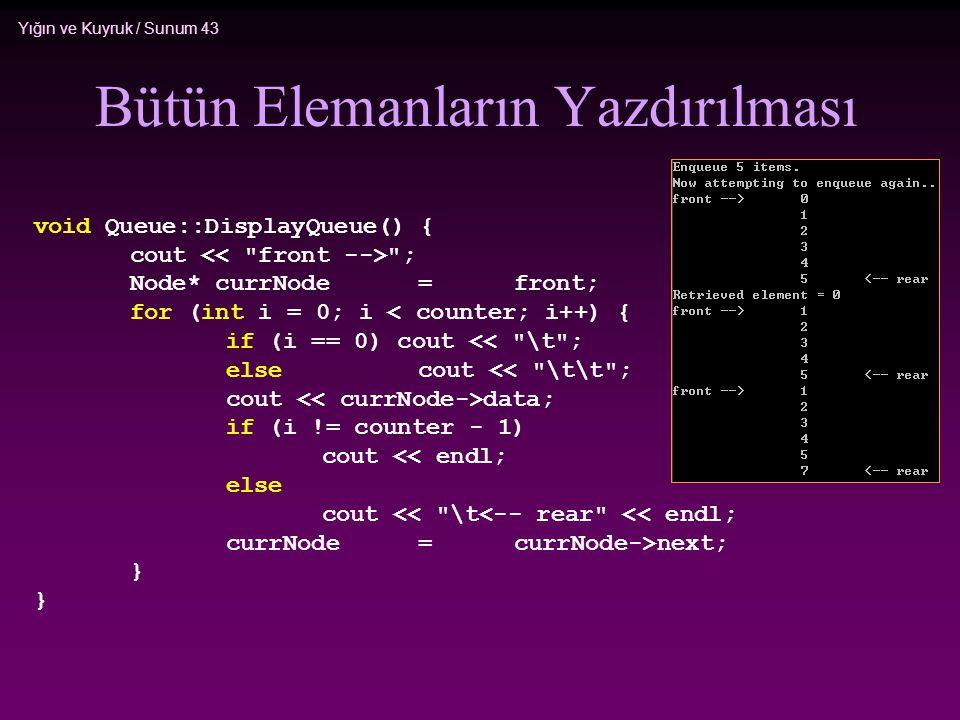Yığın ve Kuyruk / Sunum 43 Bütün Elemanların Yazdırılması void Queue::DisplayQueue() { cout