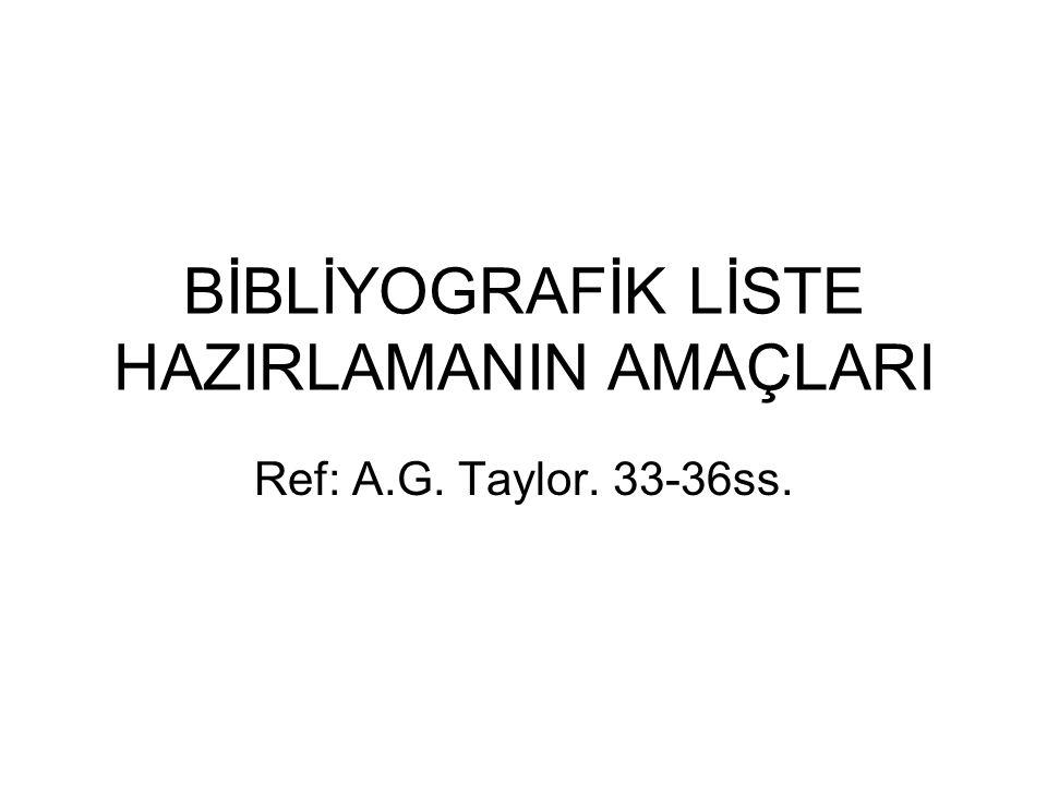 BİBLİYOGRAFİK LİSTE HAZIRLAMANIN AMAÇLARI Ref: A.G. Taylor. 33-36ss.