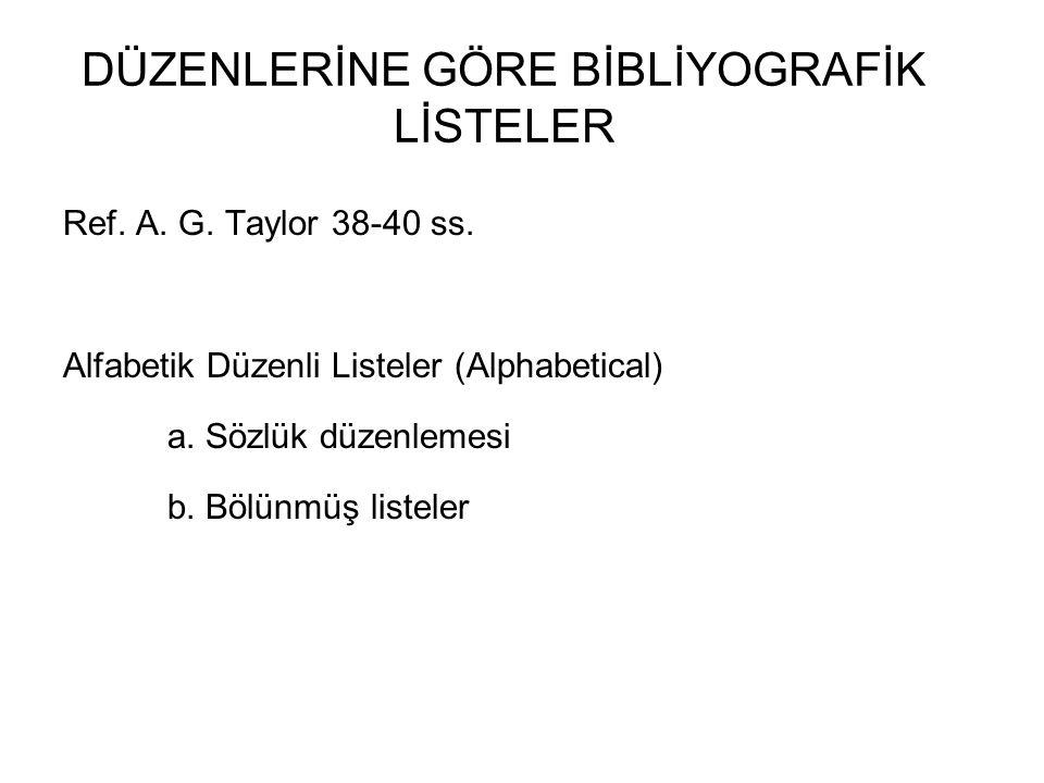 DÜZENLERİNE GÖRE BİBLİYOGRAFİK LİSTELER Ref. A. G. Taylor 38-40 ss. Alfabetik Düzenli Listeler (Alphabetical) a. Sözlük düzenlemesi b. Bölünmüş listel