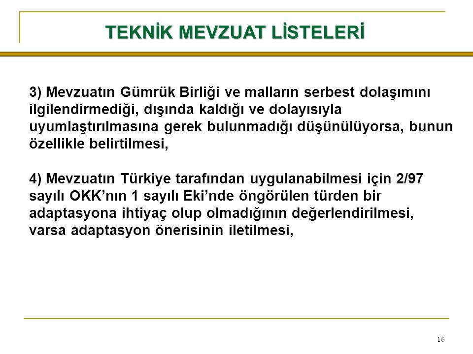 16 3) Mevzuatın Gümrük Birliği ve malların serbest dolaşımını ilgilendirmediği, dışında kaldığı ve dolayısıyla uyumlaştırılmasına gerek bulunmadığı düşünülüyorsa, bunun özellikle belirtilmesi, 4) Mevzuatın Türkiye tarafından uygulanabilmesi için 2/97 sayılı OKK'nın 1 sayılı Eki'nde öngörülen türden bir adaptasyona ihtiyaç olup olmadığının değerlendirilmesi, varsa adaptasyon önerisinin iletilmesi, TEKNİK MEVZUAT LİSTELERİ