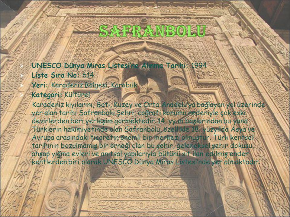  UNESCO Dünya Miras Listesi'ne Alınma Tarihi: 1994  Liste Sıra No: 614  Yeri: Karadeniz Bölgesi, Karabük  Kategori: Kültürel Karadeniz kıyılarını, Batı, Kuzey ve Orta Anadolu'ya bağlayan yol üzerinde yer alan tarihi Safranbolu Şehri, coğrafi konumu nedeniyle çok eski devirlerden beri yerleşim görmektedir.