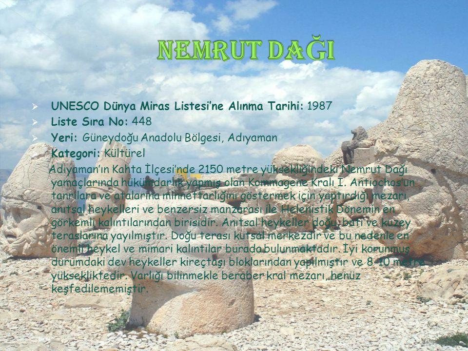  UNESCO Dünya Miras Listesi'ne Alınma Tarihi: 1987  Liste Sıra No: 448  Yeri: Güneydoğu Anadolu Bölgesi, Adıyaman  Kategori: Kültürel Adıyaman'ın Kahta İlçesi'nde 2150 metre yüksekliğindeki Nemrut Dağı yamaçlarında hükümdarlık yapmış olan Kommagene Kralı I.