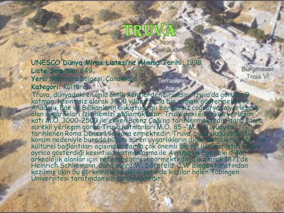  UNESCO Dünya Miras Listesi'ne Alınma Tarihi: 1998  Liste Sıra No: 849  Yeri: Marmara Bölgesi, Çanakkale  Kategori: Kültürel Truva, dünyadaki en ünlü antik kentlerden birisidir.