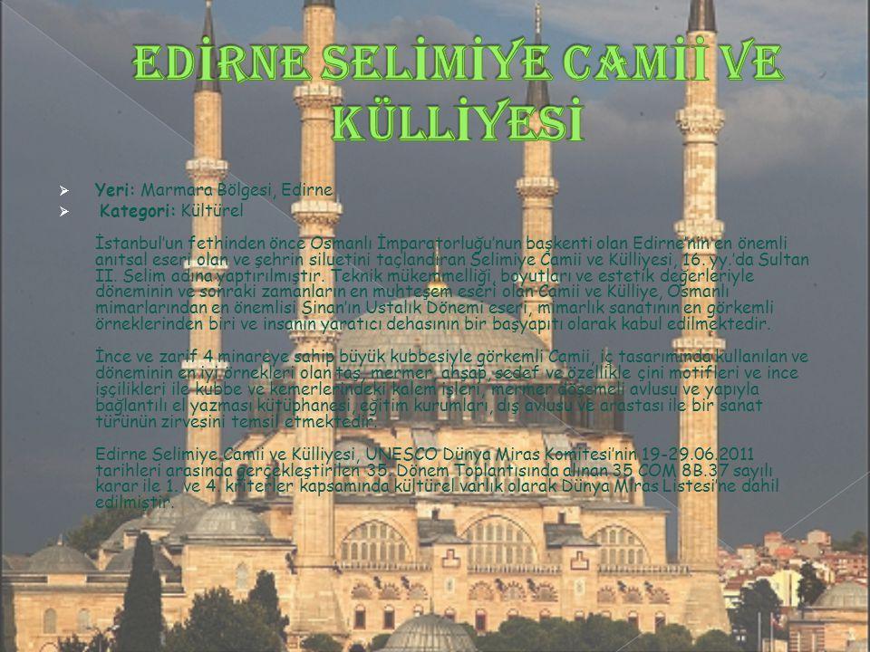  Yeri: Marmara Bölgesi, Edirne  Kategori: Kültürel İstanbul'un fethinden önce Osmanlı İmparatorluğu'nun başkenti olan Edirne'nin en önemli anıtsal eseri olan ve şehrin siluetini taçlandıran Selimiye Camii ve Külliyesi, 16.