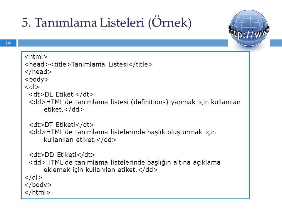 5. Tanımlama Listeleri (Örnek) 16 Tanımlama Listesi DL Etiketi HTML'de tanımlama listesi (definitions) yapmak için kullanılan etiket. DT Etiketi HTML'
