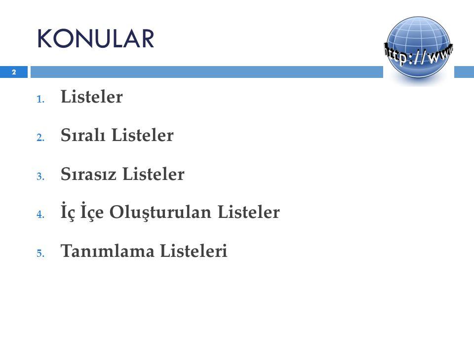 KONULAR 1. Listeler 2. Sıralı Listeler 3. Sırasız Listeler 4. İç İçe Oluşturulan Listeler 5. Tanımlama Listeleri 2