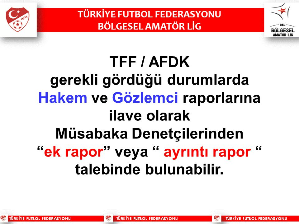 TFF / AFDK gerekli gördüğü durumlarda Hakem ve Gözlemci raporlarına ilave olarak Müsabaka Denetçilerinden ek rapor veya ayrıntı rapor talebinde bulunabilir.