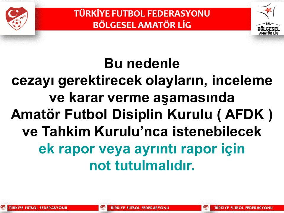 Bu nedenle cezayı gerektirecek olayların, inceleme ve karar verme aşamasında Amatör Futbol Disiplin Kurulu ( AFDK ) ve Tahkim Kurulu'nca istenebilecek ek rapor veya ayrıntı rapor için not tutulmalıdır.