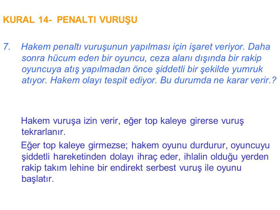 KURAL 14- PENALTI VURUŞU 7. Hakem penaltı vuruşunun yapılması için işaret veriyor. Daha sonra hücum eden bir oyuncu, ceza alanı dışında bir rakip oyun