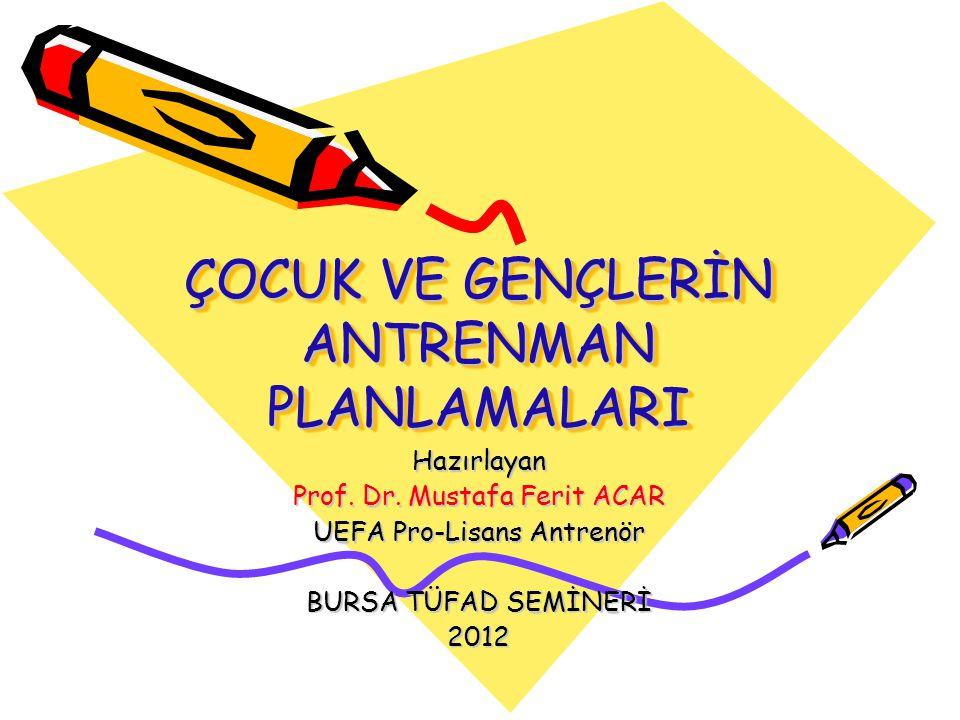 ÇOCUK VE GENÇLERİN ANTRENMAN PLANLAMALARI Hazırlayan Prof. Dr. Mustafa Ferit ACAR UEFA Pro-Lisans Antrenör BURSA TÜFAD SEMİNERİ 2012
