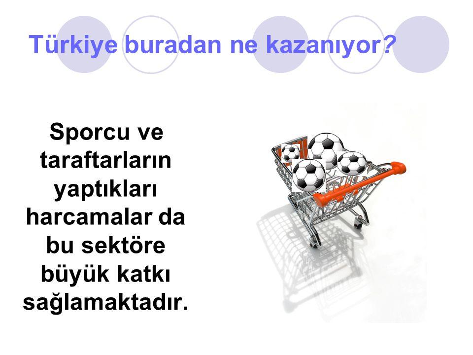 Türkiye buradan ne kazanıyor? Sporcu ve taraftarların yaptıkları harcamalar da bu sektöre büyük katkı sağlamaktadır.