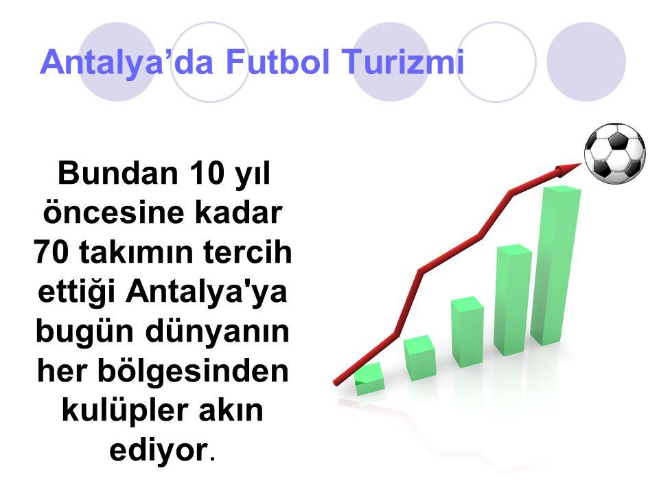 Antalya'da Futbol Turizmi Bundan 10 yıl öncesine kadar 70 takımın tercih ettiği Antalya'ya bugün dünyanın her bölgesinden kulüpler akın ediyor.
