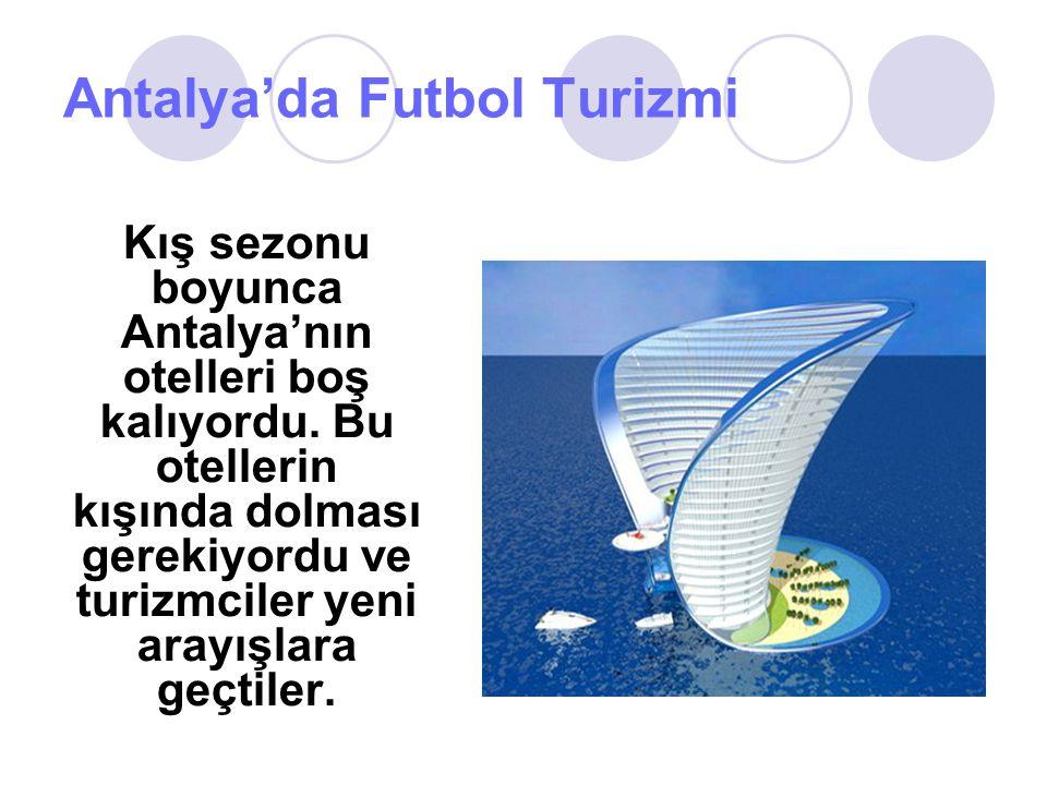 Antalya'da Futbol Turizmi Kış sezonu boyunca Antalya'nın otelleri boş kalıyordu. Bu otellerin kışında dolması gerekiyordu ve turizmciler yeni arayışla