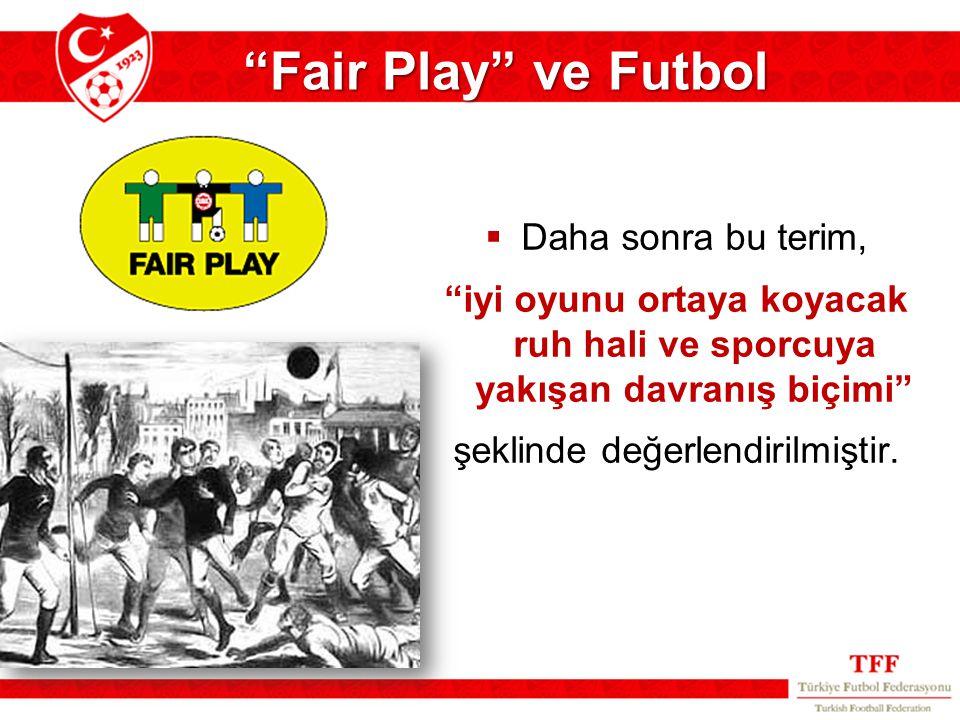 """ Daha sonra bu terim, """"iyi oyunu ortaya koyacak ruh hali ve sporcuya yakışan davranış biçimi"""" şeklinde değerlendirilmiştir. """"Fair Play"""" ve Futbol"""