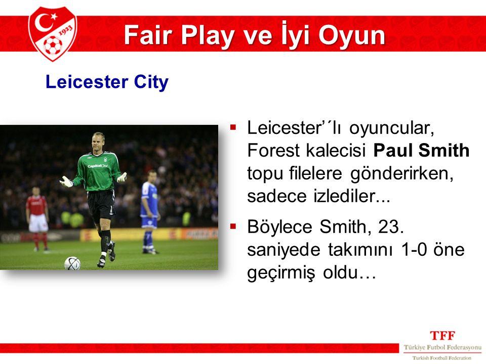 Fair Play ve İyi Oyun  Leicester'´lı oyuncular, Forest kalecisi Paul Smith topu filelere gönderirken, sadece izlediler...  Böylece Smith, 23. saniye