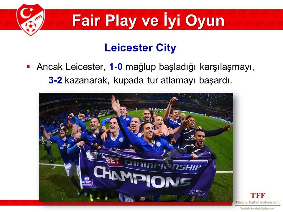 Fair Play ve İyi Oyun  Ancak Leicester, 1-0 mağlup başladığı karşılaşmayı, 3-2 kazanarak, kupada tur atlamayı başardı. Leicester City