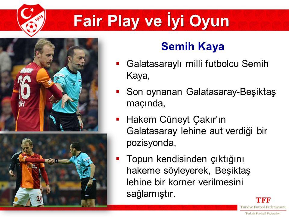Fair Play ve İyi Oyun  Galatasaraylı milli futbolcu Semih Kaya,  Son oynanan Galatasaray-Beşiktaş maçında,  Hakem Cüneyt Çakır'ın Galatasaray lehin