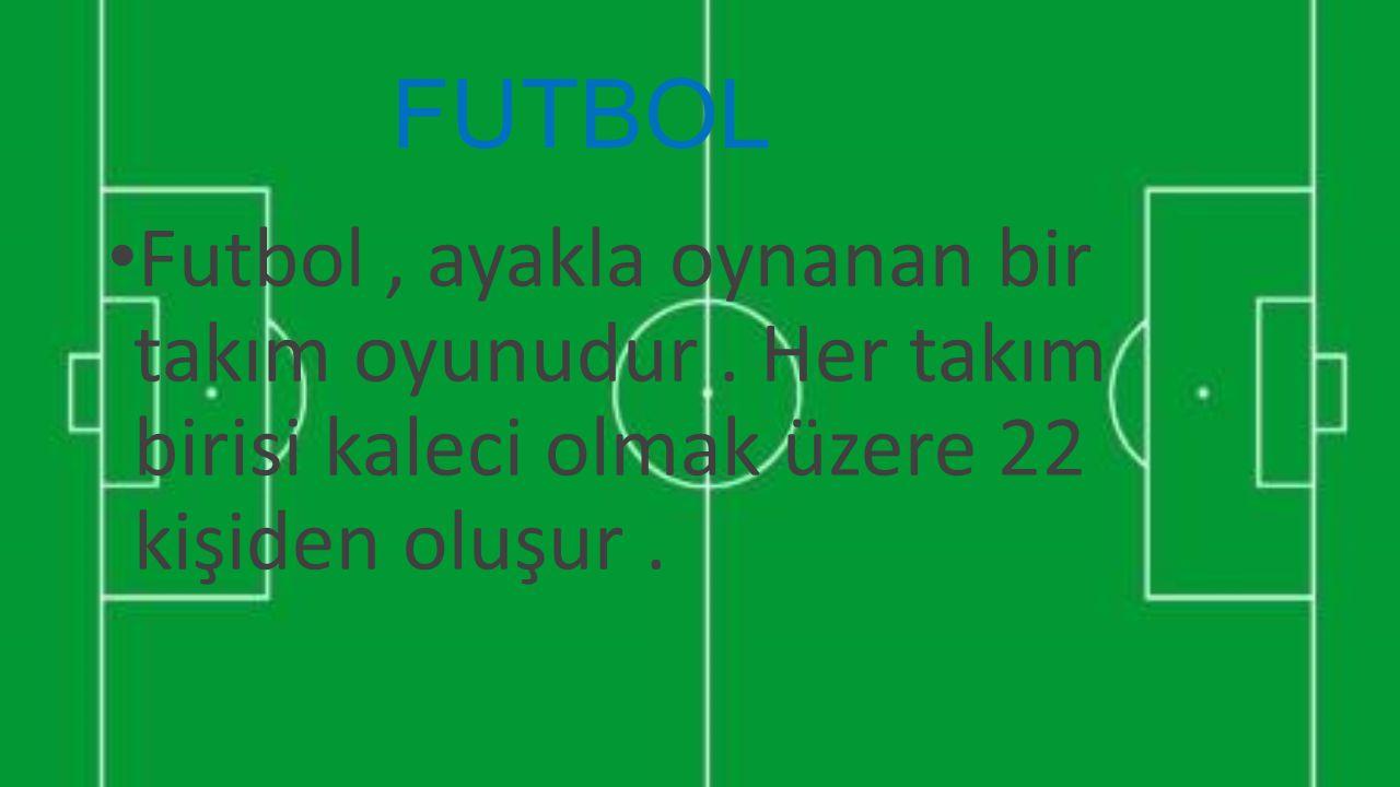 FUTBOL Futbol, ayakla oynanan bir takım oyunudur. Her takım birisi kaleci olmak üzere 22 kişiden oluşur.