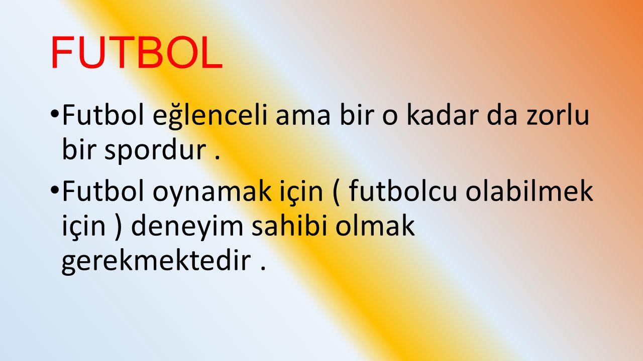 FUTBOL Futbol eğlenceli ama bir o kadar da zorlu bir spordur. Futbol oynamak için ( futbolcu olabilmek için ) deneyim sahibi olmak gerekmektedir.