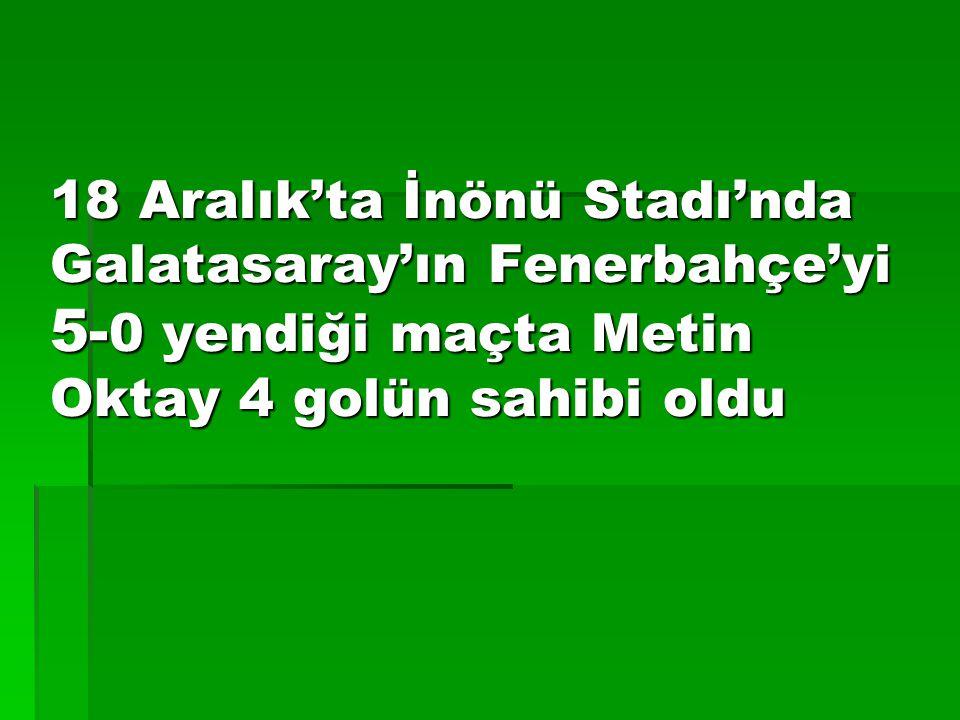 18 Aralık'ta İnönü Stadı'nda Galatasaray'ın Fenerbahçe'yi 5-0 yendiği maçta Metin Oktay 4 golün sahibi oldu