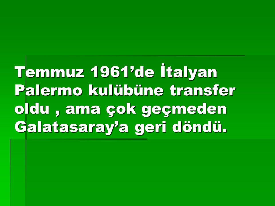Temmuz 1961'de İtalyan Palermo kulübüne transfer oldu, ama çok geçmeden Galatasaray'a geri döndü.