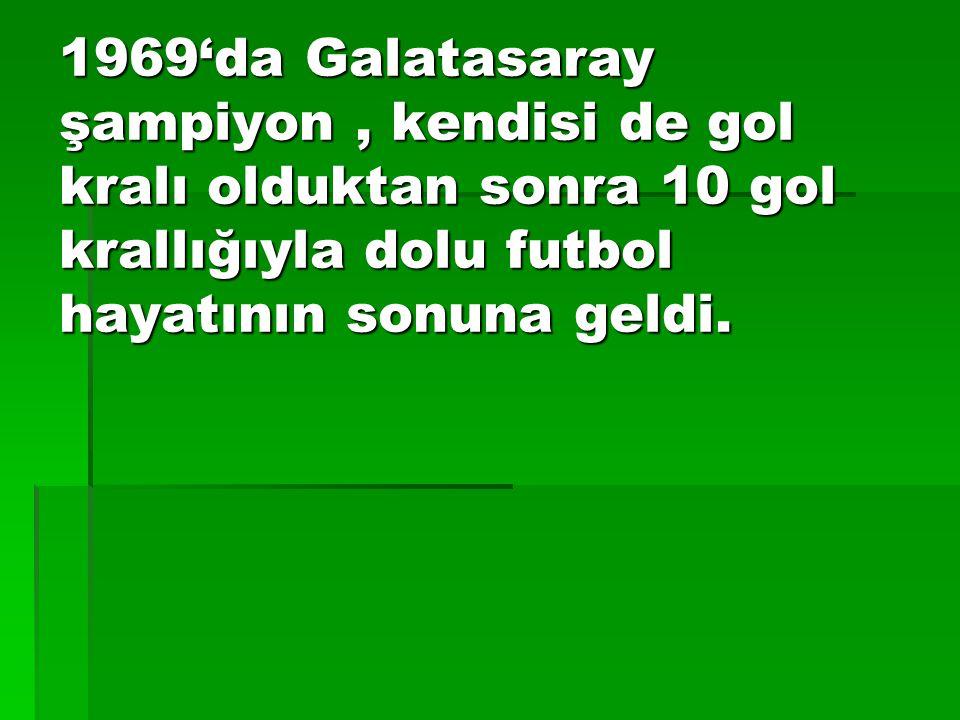 1969'da Galatasaray şampiyon, kendisi de gol kralı olduktan sonra 10 gol krallığıyla dolu futbol hayatının sonuna geldi.