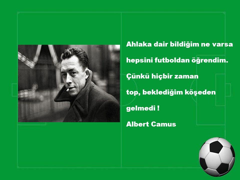 Ahlaka dair bildiğim ne varsa hepsini futboldan öğrendim. Çünkü hiçbir zaman top, beklediğim köşeden gelmedi ! Albert Camus